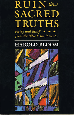 Ruin the Sacred Truths: Poetry and Belief from the Bible to the Present - Bloom, Harold, Prof.