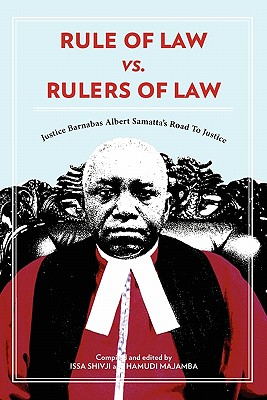 Rule of Law vs. Rulers of Law. Justice Barnabas Albert Samatta's Road to Justice - Soyinka, Wole, and Shivji, Issa (Editor), and Majamba, Hamudi (Editor)