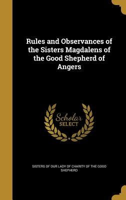 Rules and Observances of the Sisters Magdalens of the Good Shepherd of Angers - Sisters of Our Lady of Charity of the Go (Creator)