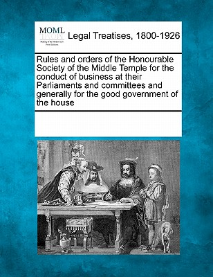 Rules and Orders of the Honourable Society of the Middle Temple for the Conduct of Business at Their Parliaments and Committees and Generally for the Good Government of the House - Multiple Contributors (Creator)