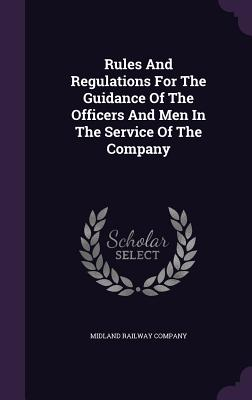 Rules and Regulations for the Guidance of the Officers and Men in the Service of the Company - Company, Midland Railway