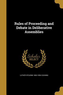 Rules of Proceeding and Debate in Deliberative Assemblies - Cushing, Luther Stearns 1803-1856