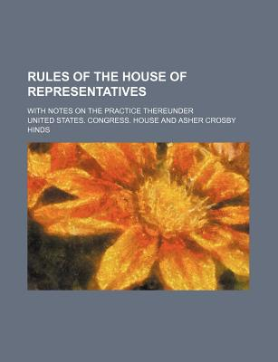 Rules of the House of Representatives; With Notes on the Practice Thereunder - House, United States Congress