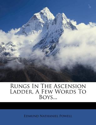 Rungs in the Ascension Ladder, a Few Words to Boys... - Powell, Edmund Nathaniel