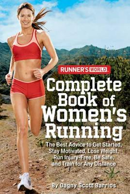 Runner's World Complete Book of Women's Running: The Best Advice to Get Started, Stay Motivated, Lose Weight, Run Injury-Free, Be Safe, and Train for Any Distance - Barrios, Dagny Scott