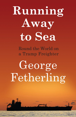 Running Away to Sea: Round the World on a Tramp Freighter - Fetherling, George