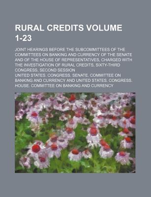 Rural Credits Volume 1-23; Joint Hearings Before the Subcommittees of the Committees on Banking and Currency of the Senate and of the House of Representatives, Charged with the Investigation of Rural Credits, Sixty-Third Congress, Second Session - Currency, United States Congress