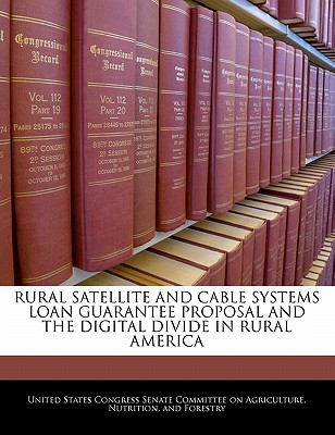 Rural Satellite and Cable Systems Loan Guarantee Proposal and the Digital Divide in Rural America - United States Congress Senate Committee (Creator)