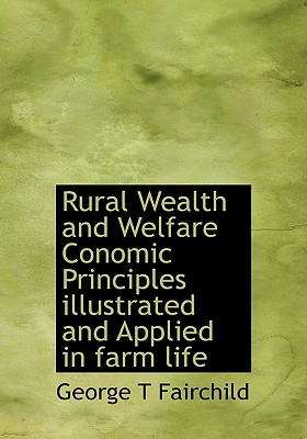 Rural Wealth and Welfare Conomic Principles Illustrated and Applied in Farm Life - Fairchild, George T