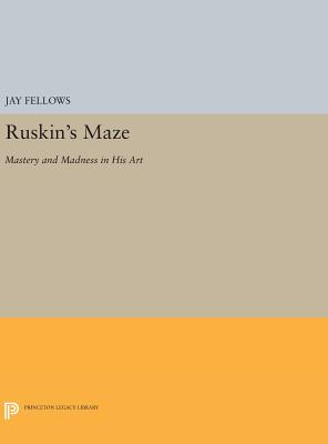 Ruskin's Maze: Mastery and Madness in His Art - Fellows, Jay