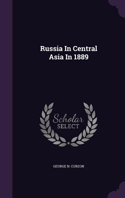 Russia in Central Asia in 1889 - Curzon, George N