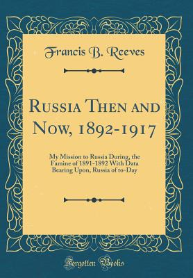 Russia Then and Now, 1892-1917: My Mission to Russia During, the Famine of 1891-1892 with Data Bearing Upon, Russia of To-Day (Classic Reprint) - Reeves, Francis Brewster