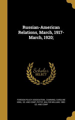 Russian-American Relations, March, 1917-March, 1920; - Foreign Policy Association (Creator), and Cumming, Caroline King Ed and Comp (Creator), and Pettit, Walter William 1882...
