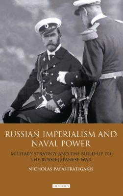 Russian Imperialism and Naval Power: Military Strategy and the Build-Up to the Russo-Japanese War - Papastratigakis, Nicholas