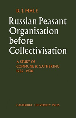 Russian Peasant Organisation Before Collectivisation: A Study of Commune and Gathering 1925 1930 - Male, D J