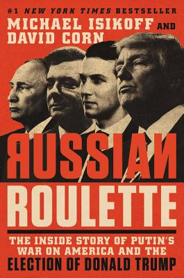 Russian Roulette: The Inside Story of Putin's War on America and the Election of Donald Trump - Isikoff, Michael, and Corn, David