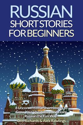 Russian Short Stories for Beginners: 8 Unconventional Short Stories to Grow Your Vocabulary and Learn Russian the Fun Way! - Richards, Olly, and Rawlings, Alex