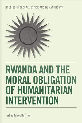 Rwanda and the Moral Obligation of Humanitarian Intervention - Kassner, Joshua James
