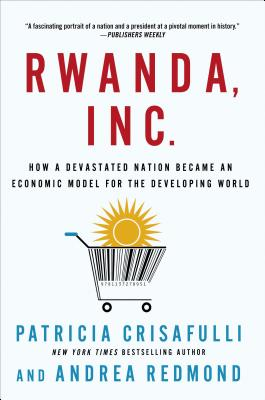 Rwanda, Inc.: How a Devastated Nation Became an Economic Model for the Developing World - Crisafulli, Patricia