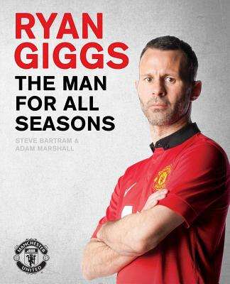 Ryan Giggs: the Man for All Seasons: The Official Story of a Manchester United Legend - Bartram, Steve, and Marshall, Adam
