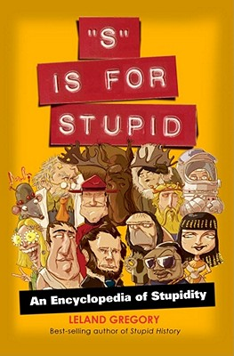 S Is for Stupid, Volume 11: An Encyclopedia of Stupidity - Gregory, Leland