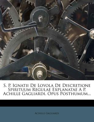 S. P. Ignatii de Loyola de Discretione Spirituum Regulae Explanatae A P. Achille Gagliardi. Opus Posthumum... - Gagliardi, Achille