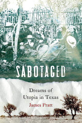 Sabotaged: Dreams of Utopia in Texas - Pratt, James