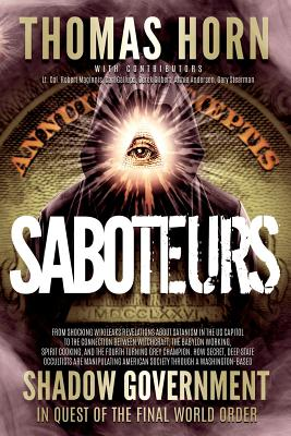 Saboteurs: From Shocking Wikileaks Revelations about Satanism in the US Capitol to the Connection Between Witchcraft, the Babalon Working, Spirit Cooking, and the Fourth Turning Grey Champion. How Secret, Deep State Occultists Are Manipulating American... - Horn, Thomas R, and Maginnis, Robert L, and Gallups, Carl