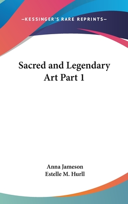 Sacred and Legendary Art Part 1 - Jameson, Anna, and Hurll, Estelle M (Editor)