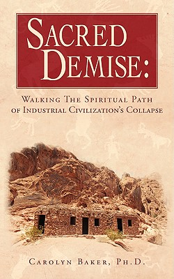 Sacred Demise: Walking the Spiritual Path of Industrial Civilzation's Collapse - Baker, Ph D Carolyn