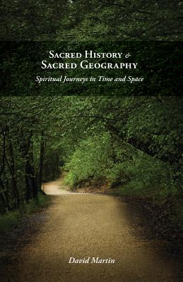 Sacred History and Sacred Geography: Spiritual Journeys in Time and Space - Martin, David