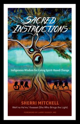 Sacred Instructions: Indigenous Wisdom for Living Spirit-Based Change - Mitchell, Sherri, and Dossey, Larry (Foreword by)