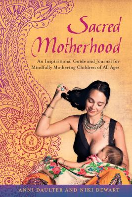 Sacred Motherhood: An Inspirational Guide and Journal for Mindfully Mothering Children of All Ages - Daulter, Anni, and Dewart, Niki
