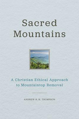 Sacred Mountains: A Christian Ethical Approach to Mountaintop Removal - Thompson, Andrew R H