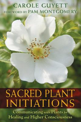 Sacred Plant Initiations: Communicating with Plants for Healing and Higher Consciousness - Guyett, Carole, and Montgomery, Pam (Foreword by)