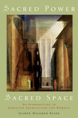 Sacred Power, Sacred Space: An Introduction to Christian Architecture and Worship - Kilde, Jeanne Halgren