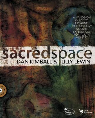 Sacred Space: A Hands-On Guide to Creating Multisensory Worship Experiences for Youth Ministry - Kimball, Dan, and Lewin, Lilly