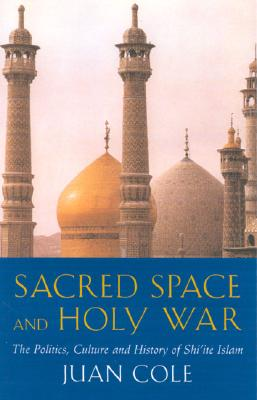 Sacred Space and Holy War: The Politics, Culture and History of Shi'ite Islam - Cole, Juan