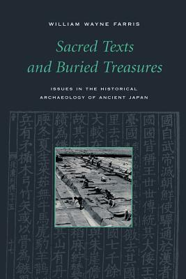 Sacred Texts and Buried Treasures: Issues in the Historical Archaeology of Ancient Japan - Farris, William Wayne