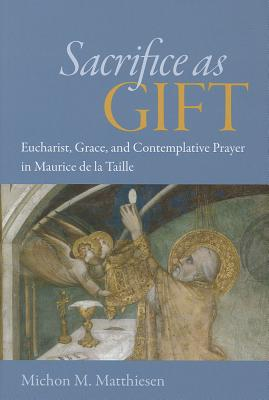 Sacrifice as Gift: Eucharist, Grace, and Contemplative Prayer in Maurice de La Taille - Matthiesen, Michon M