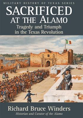 Sacrificed at the Alamo, 3: Tragedy and Triumph in the Texas Revolution - Winders, Richard Bruce