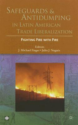 Safeguards and Antidumping in Latin American Trade Liberalization: Fighting Fire with Fire - Finger, J Michael (Editor)