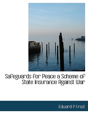 Safeguards for Peace a Scheme of State Insurance Against War - Frost, Edward P