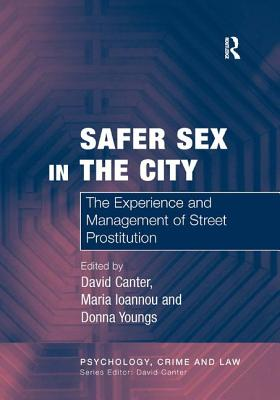 Safer Sex in the City: The Experience and Management of Street Prostitution - Ioannou, Maria, and Canter, David, Professor, PH.D. (Editor)
