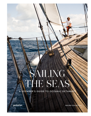 Sailing the Seas: A Voyager's Guide to Oceanic Getaways - gestalten (Editor), and The Sailing Collective (Editor)