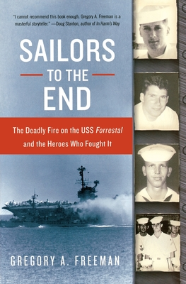 Sailors to the End: The Deadly Fire on the USS Forrestal and the Heroes Who Fought It - Freeman, Gregory A