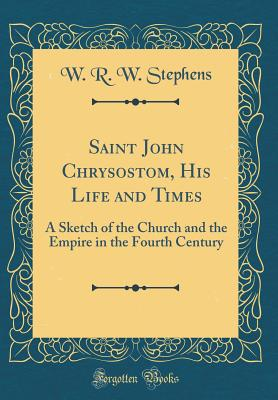Saint John Chrysostom, His Life and Times: A Sketch of the Church and the Empire in the Fourth Century (Classic Reprint) - Stephens, W R W