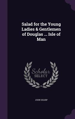 Salad for the Young Ladies & Gentlemen of Douglas ... Isle of Man - Sharp, John, Professor