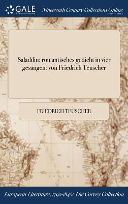 Saladdin: Romantisches Gedicht in Vier Gesangen: Von Friedrich Teuscher - Teuscher, Friedrich