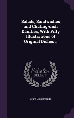 Salads, Sandwiches and Chafing-Dish Dainties, with Fifty Illustrations of Original Dishes .. - Hill, Janet McKenzie